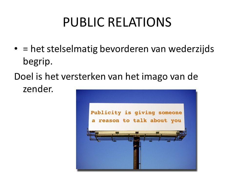 PUBLIC RELATIONS • = het stelselmatig bevorderen van wederzijds begrip. Doel is het versterken van het imago van de zender.