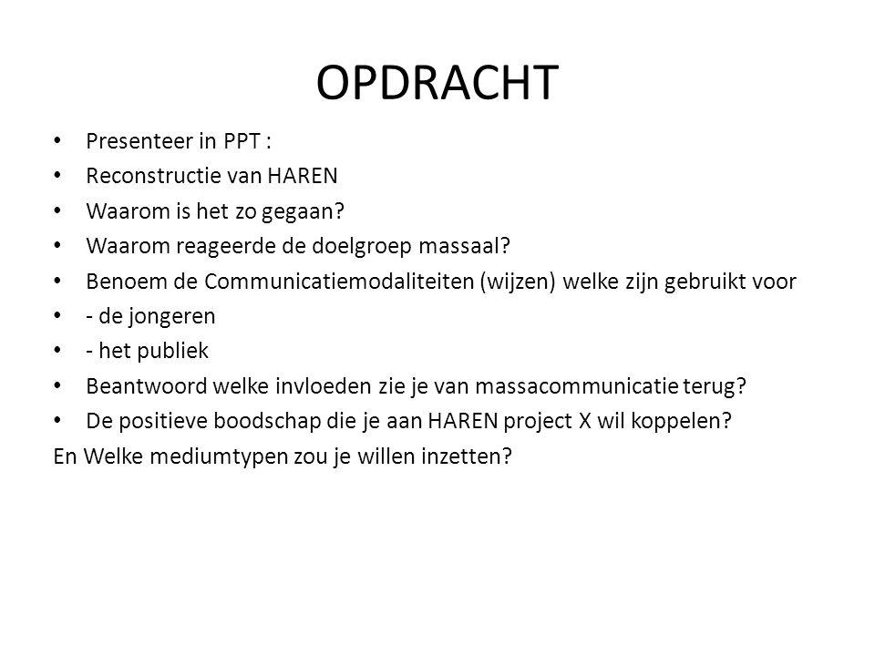 OPDRACHT • Presenteer in PPT : • Reconstructie van HAREN • Waarom is het zo gegaan? • Waarom reageerde de doelgroep massaal? • Benoem de Communicatiem
