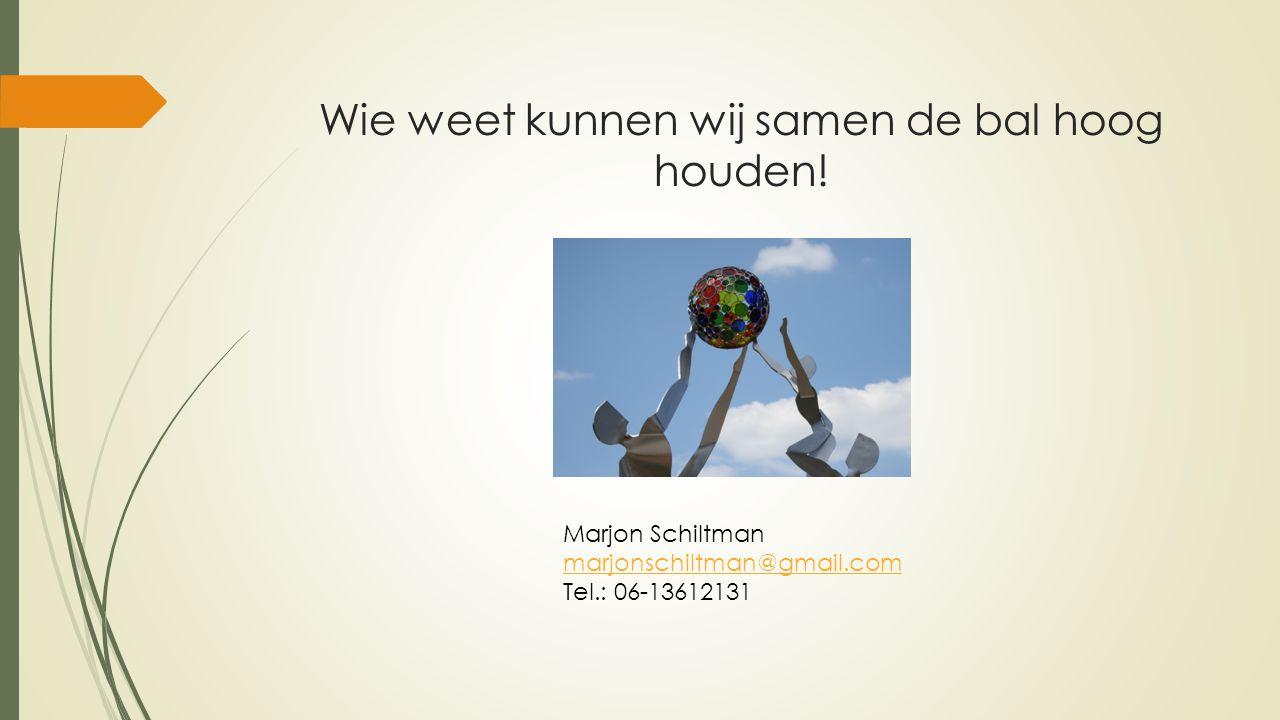 Wie weet kunnen wij samen de bal hoog houden! Marjon Schiltman marjonschiltman@gmail.com Tel.: 06-13612131