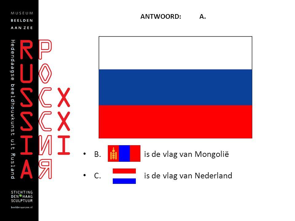 ANTWOORD: A. • B. is de vlag van Mongolië • C. is de vlag van Nederland