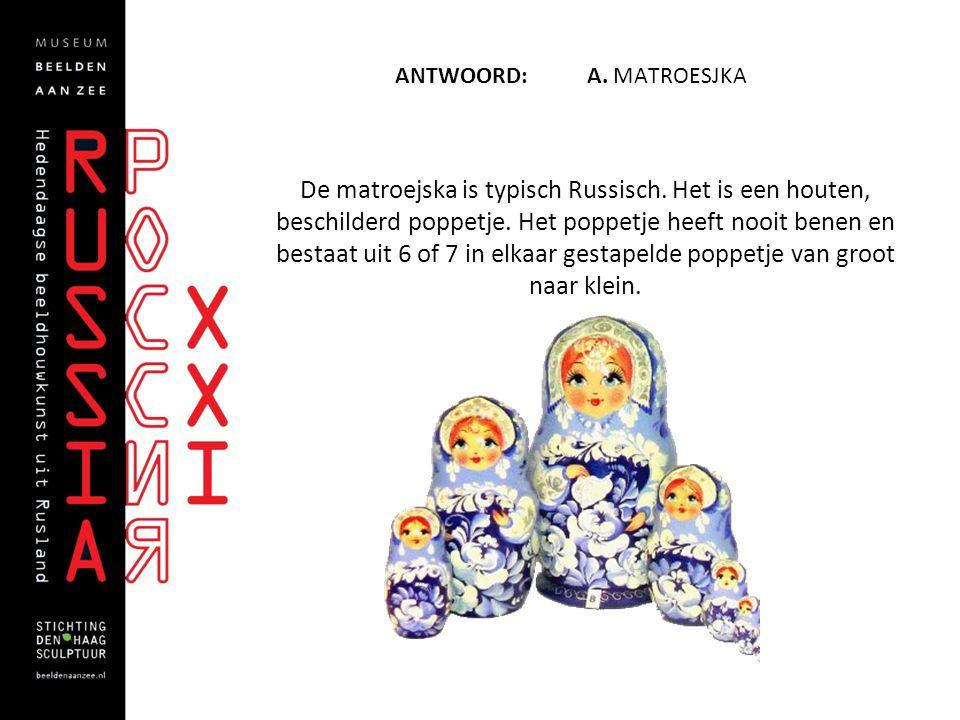 ANTWOORD: A. MATROESJKA De matroejska is typisch Russisch. Het is een houten, beschilderd poppetje. Het poppetje heeft nooit benen en bestaat uit 6 of