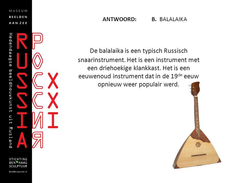 ANTWOORD: B. BALALAIKA De balalaika is een typisch Russisch snaarinstrument. Het is een instrument met een driehoekige klankkast. Het is een eeuwenoud