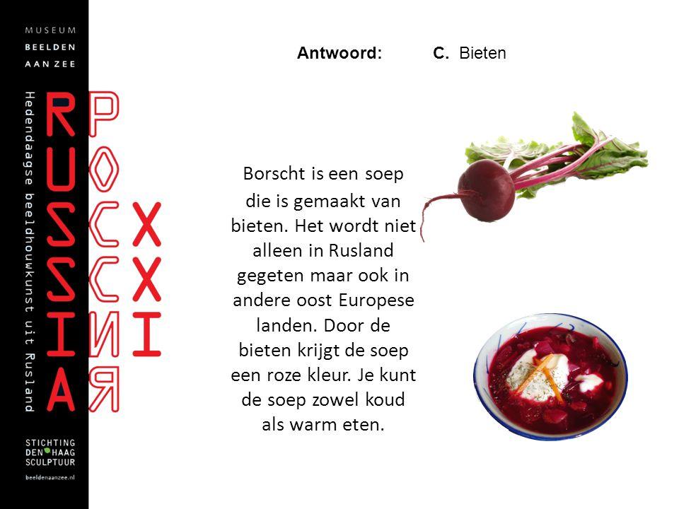 Antwoord: C. Bieten Borscht is een soep die is gemaakt van bieten. Het wordt niet alleen in Rusland gegeten maar ook in andere oost Europese landen. D