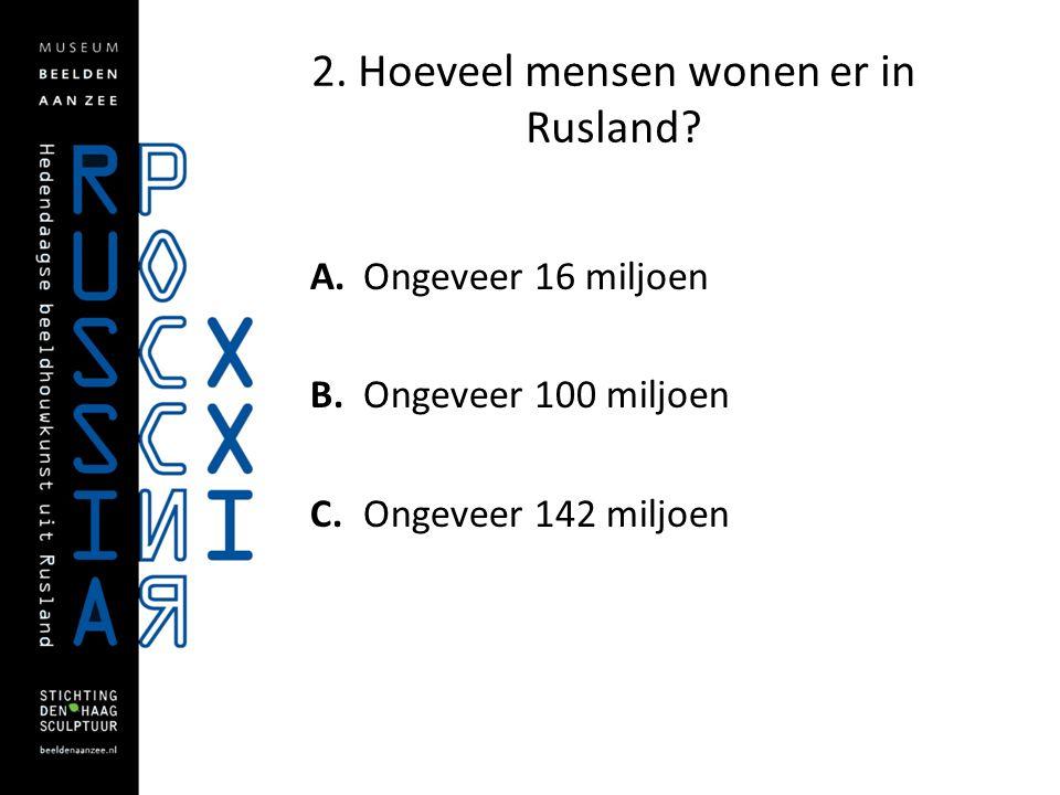 2. Hoeveel mensen wonen er in Rusland? A. Ongeveer 16 miljoen B. Ongeveer 100 miljoen C. Ongeveer 142 miljoen