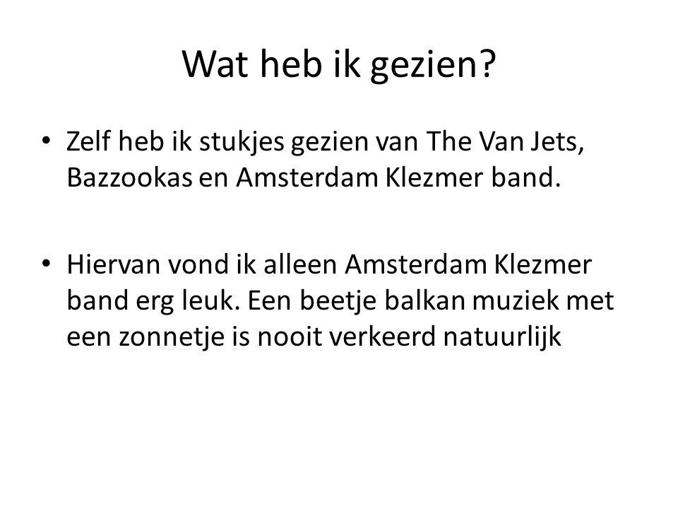 Wat heb ik gezien? • Zelf heb ik stukjes gezien van The Van Jets, Bazzookas en Amsterdam Klezmer band. • Hiervan vond ik alleen Amsterdam Klezmer band