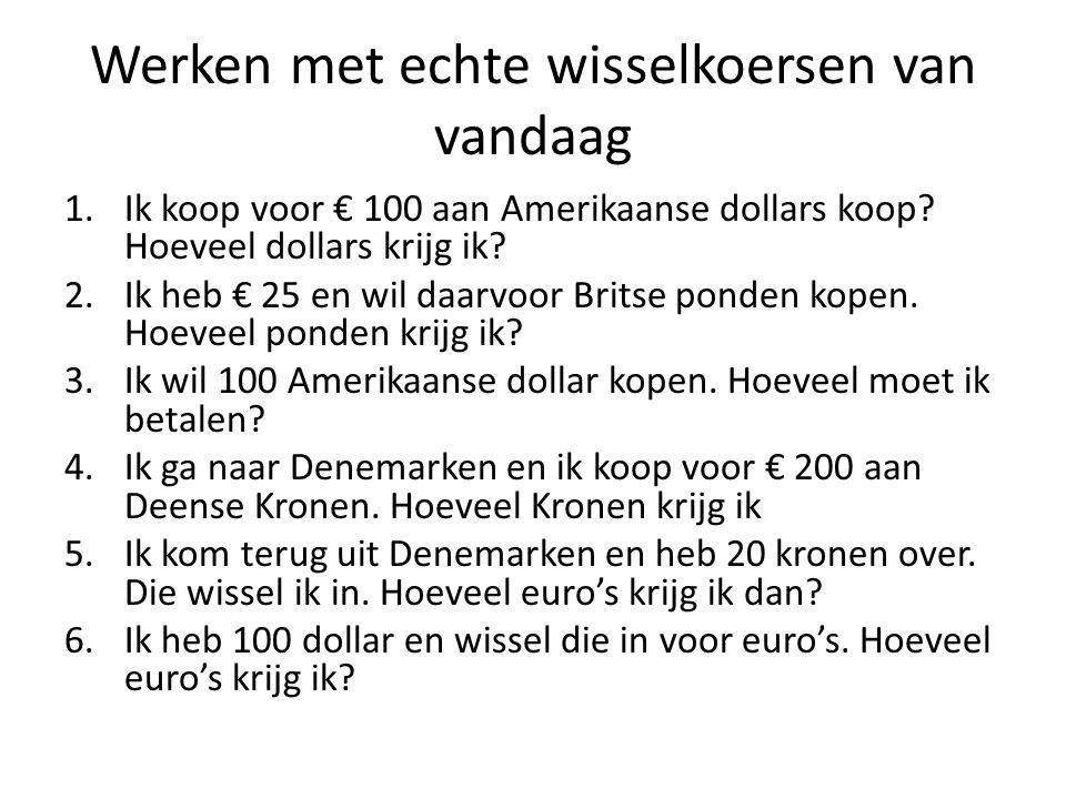 Werken met echte wisselkoersen van vandaag 1.Ik koop voor € 100 aan Amerikaanse dollars koop? Hoeveel dollars krijg ik? 2.Ik heb € 25 en wil daarvoor