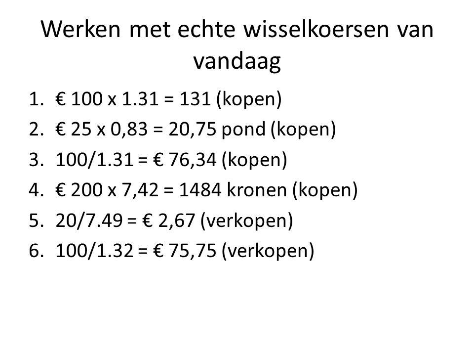 Werken met echte wisselkoersen van vandaag 1.€ 100 x 1.31 = 131 (kopen) 2.€ 25 x 0,83 = 20,75 pond (kopen) 3.100/1.31 = € 76,34 (kopen) 4.€ 200 x 7,42