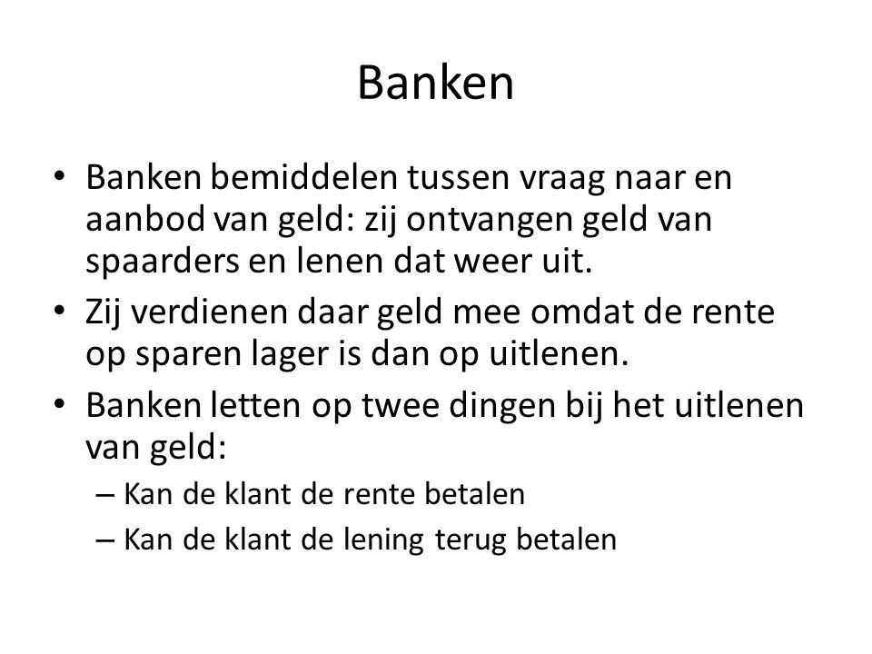 Banken • Banken bemiddelen tussen vraag naar en aanbod van geld: zij ontvangen geld van spaarders en lenen dat weer uit. • Zij verdienen daar geld mee