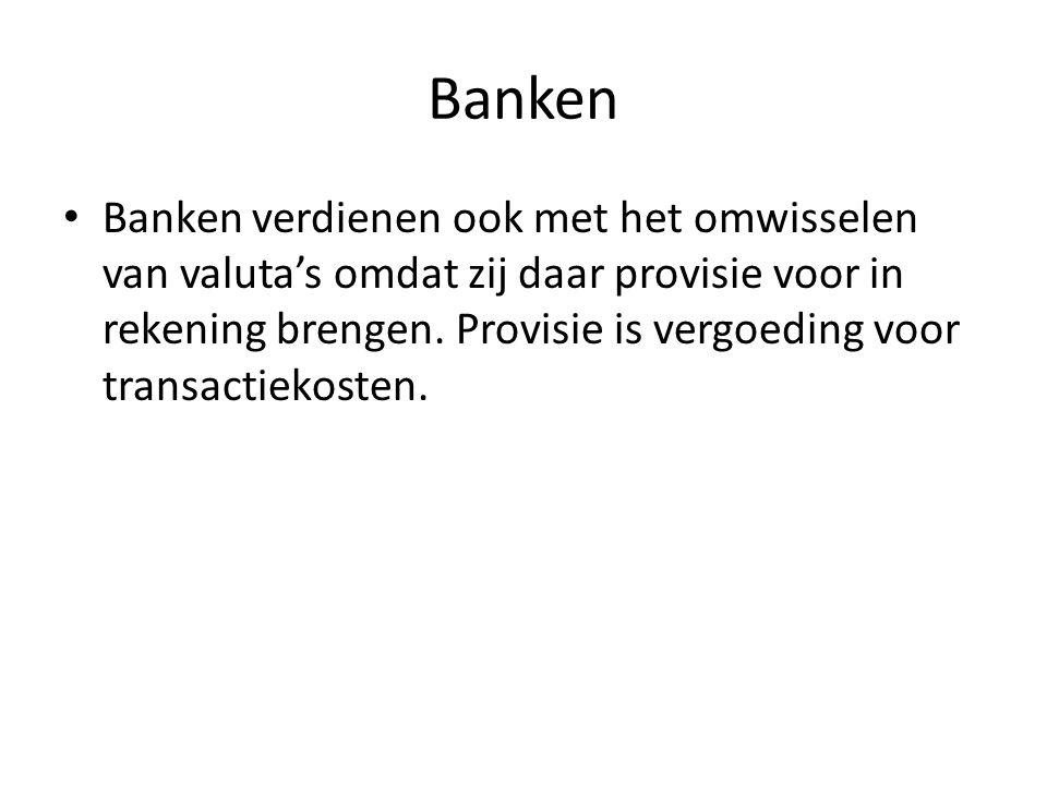 Banken • Banken verdienen ook met het omwisselen van valuta's omdat zij daar provisie voor in rekening brengen. Provisie is vergoeding voor transactie