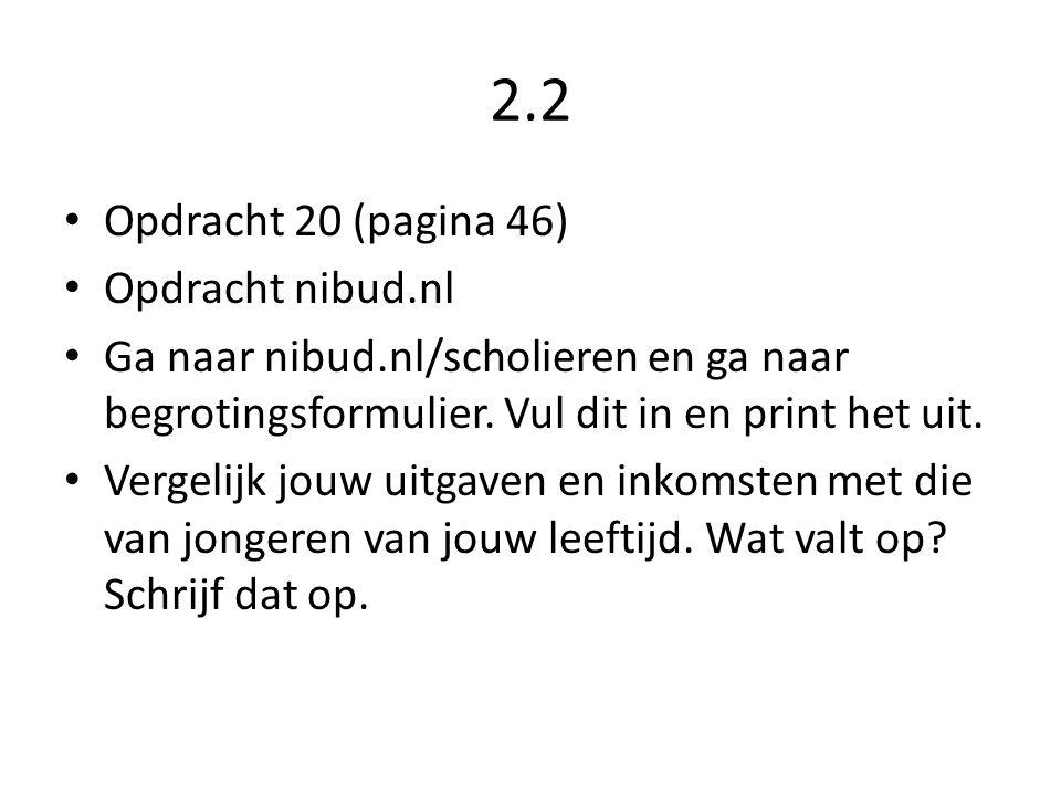 2.2 • Opdracht 20 (pagina 46) • Opdracht nibud.nl • Ga naar nibud.nl/scholieren en ga naar begrotingsformulier. Vul dit in en print het uit. • Vergeli