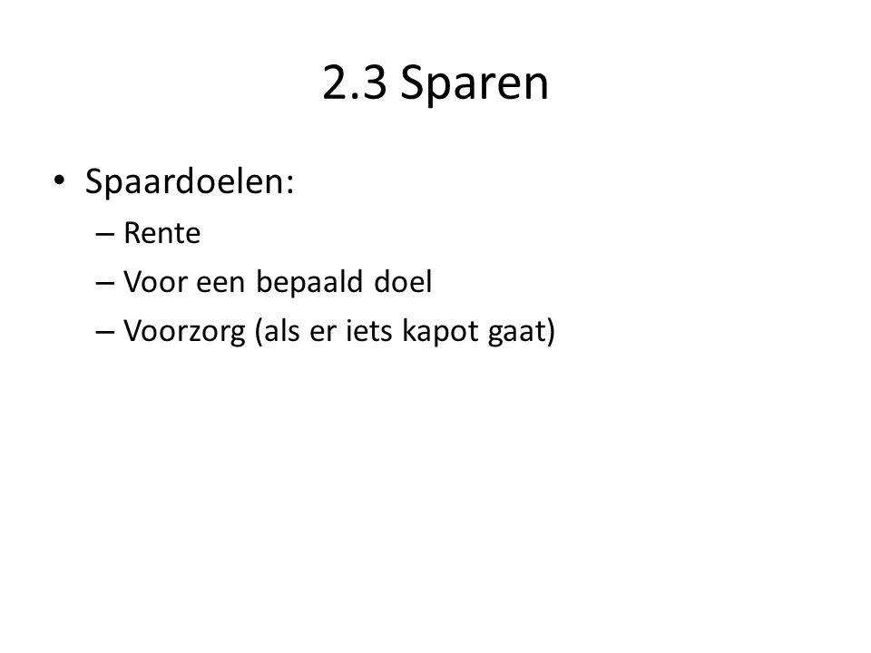 2.3 Sparen • Spaardoelen: – Rente – Voor een bepaald doel – Voorzorg (als er iets kapot gaat)