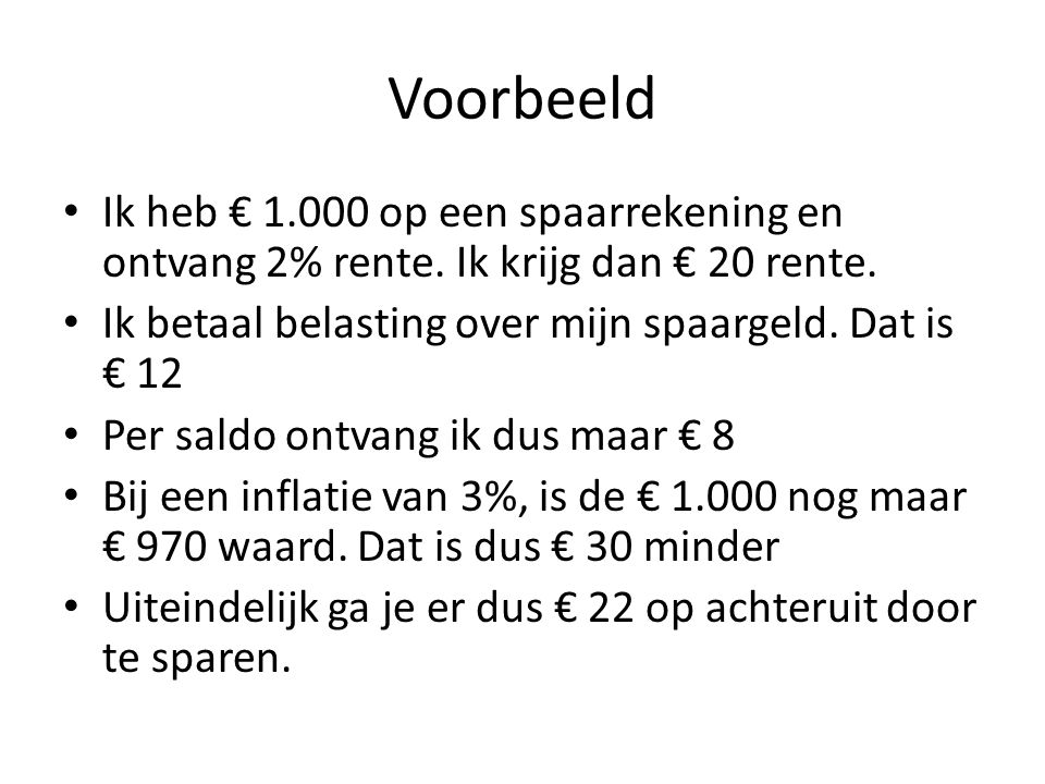 Voorbeeld • Ik heb € 1.000 op een spaarrekening en ontvang 2% rente. Ik krijg dan € 20 rente. • Ik betaal belasting over mijn spaargeld. Dat is € 12 •
