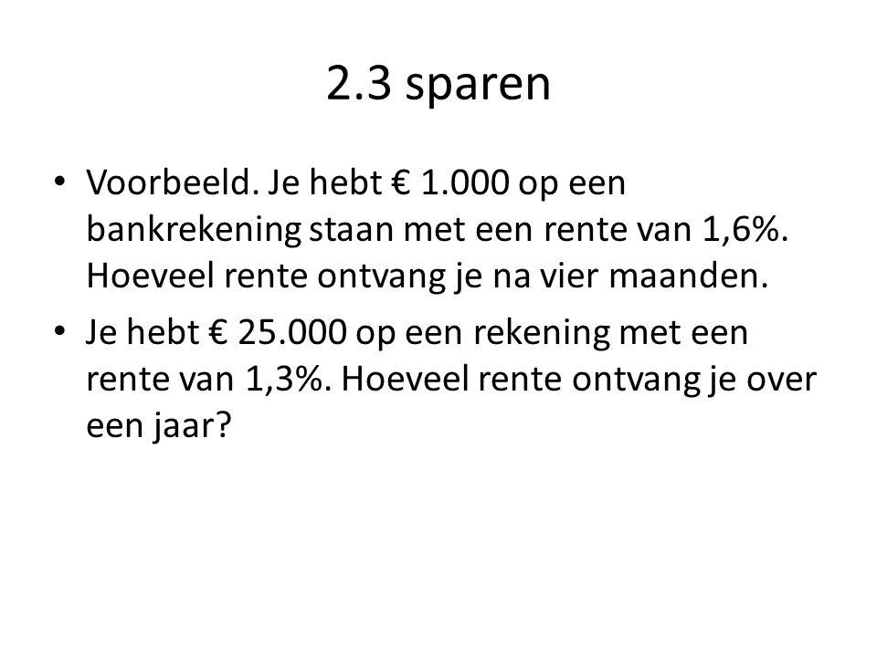 2.3 sparen • Voorbeeld. Je hebt € 1.000 op een bankrekening staan met een rente van 1,6%. Hoeveel rente ontvang je na vier maanden. • Je hebt € 25.000