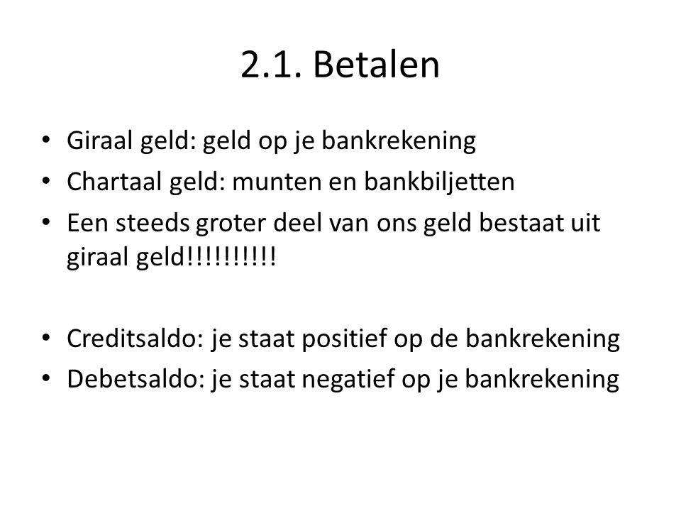 2.1. Betalen • Giraal geld: geld op je bankrekening • Chartaal geld: munten en bankbiljetten • Een steeds groter deel van ons geld bestaat uit giraal