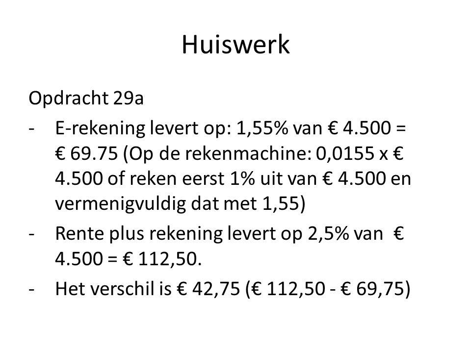 Huiswerk Opdracht 29a -E-rekening levert op: 1,55% van € 4.500 = € 69.75 (Op de rekenmachine: 0,0155 x € 4.500 of reken eerst 1% uit van € 4.500 en ve
