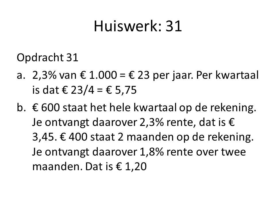 Huiswerk: 31 Opdracht 31 a.2,3% van € 1.000 = € 23 per jaar. Per kwartaal is dat € 23/4 = € 5,75 b.€ 600 staat het hele kwartaal op de rekening. Je on