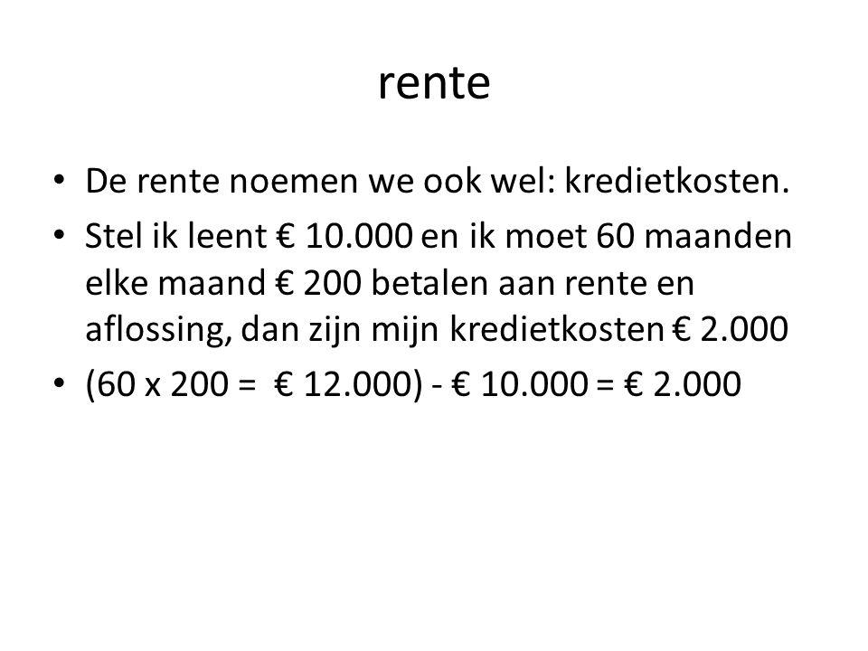 rente • De rente noemen we ook wel: kredietkosten. • Stel ik leent € 10.000 en ik moet 60 maanden elke maand € 200 betalen aan rente en aflossing, dan