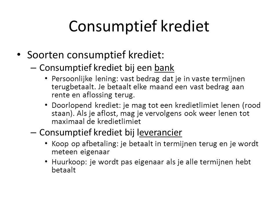 Consumptief krediet • Soorten consumptief krediet: – Consumptief krediet bij een bank • Persoonlijke lening: vast bedrag dat je in vaste termijnen ter