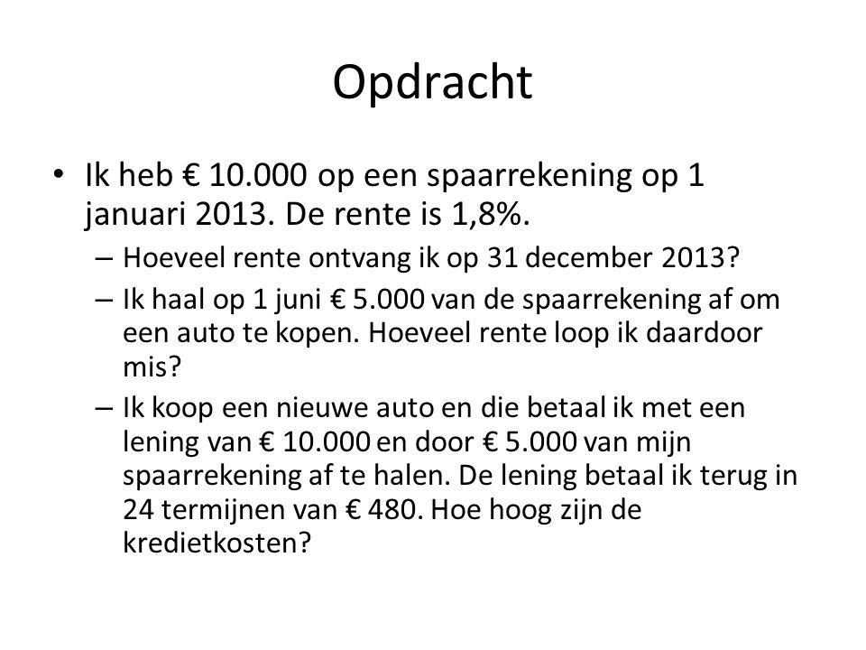 Opdracht • Ik heb € 10.000 op een spaarrekening op 1 januari 2013. De rente is 1,8%. – Hoeveel rente ontvang ik op 31 december 2013? – Ik haal op 1 ju