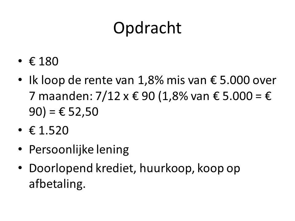 Opdracht • € 180 • Ik loop de rente van 1,8% mis van € 5.000 over 7 maanden: 7/12 x € 90 (1,8% van € 5.000 = € 90) = € 52,50 • € 1.520 • Persoonlijke
