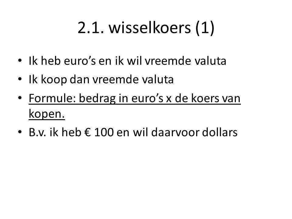 2.1. wisselkoers (1) • Ik heb euro's en ik wil vreemde valuta • Ik koop dan vreemde valuta • Formule: bedrag in euro's x de koers van kopen. • B.v. ik