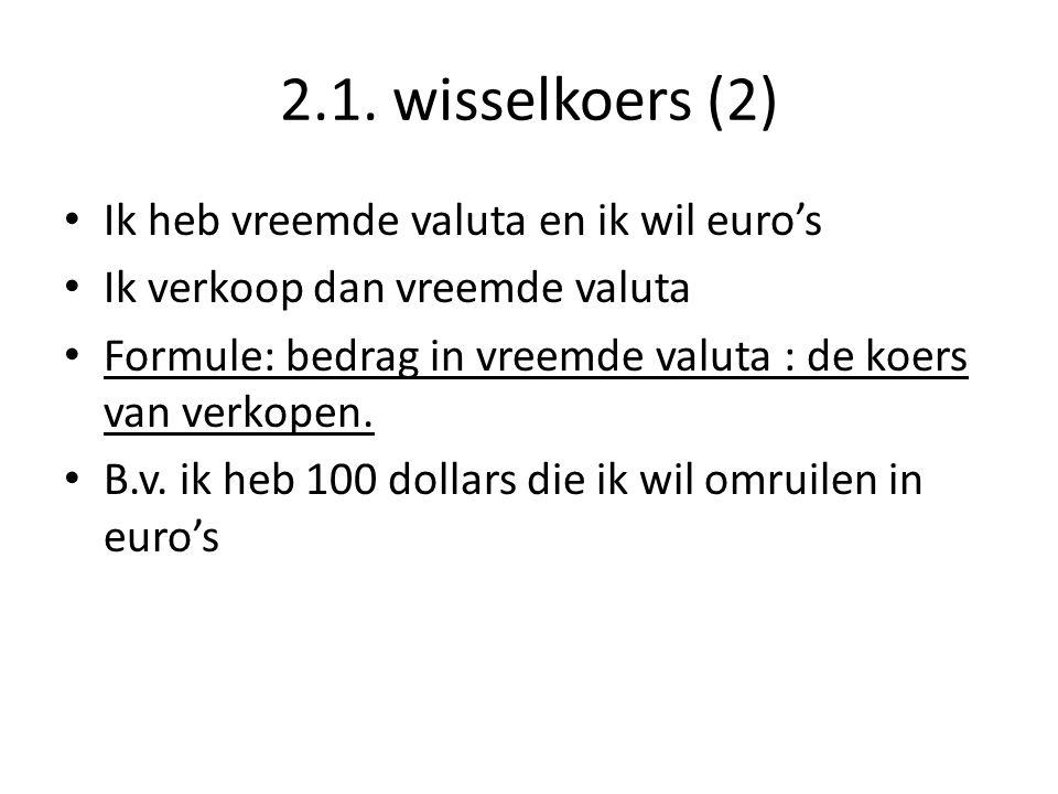 2.1. wisselkoers (2) • Ik heb vreemde valuta en ik wil euro's • Ik verkoop dan vreemde valuta • Formule: bedrag in vreemde valuta : de koers van verko
