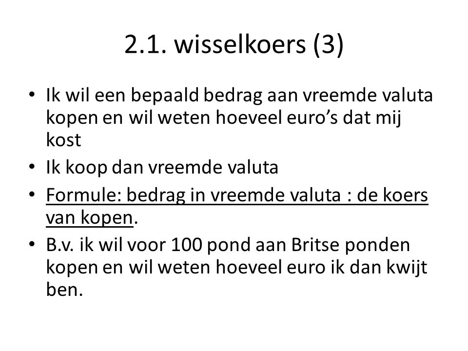 2.1. wisselkoers (3) • Ik wil een bepaald bedrag aan vreemde valuta kopen en wil weten hoeveel euro's dat mij kost • Ik koop dan vreemde valuta • Form