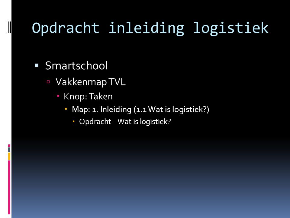Opdracht inleiding logistiek  Smartschool  Vakkenmap TVL  Knop: Taken  Map: 1. Inleiding (1.1 Wat is logistiek?)  Opdracht – Wat is logistiek?