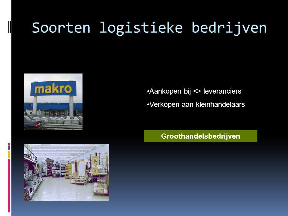 Soorten logistieke bedrijven •Aankopen bij <> leveranciers •Verkopen aan kleinhandelaars Groothandelsbedrijven