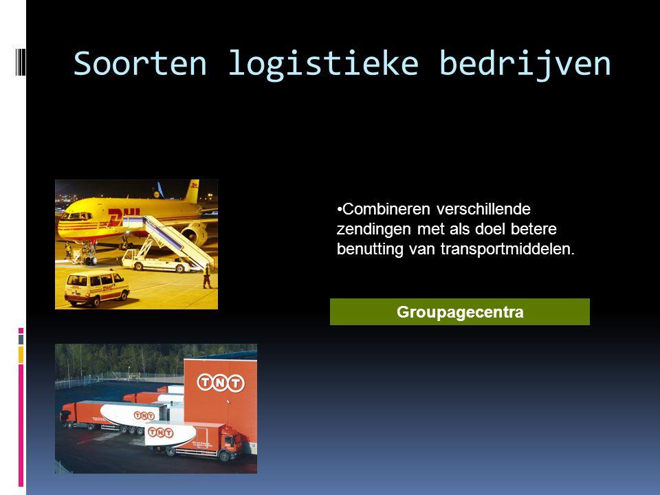 Soorten logistieke bedrijven •Combineren verschillende zendingen met als doel betere benutting van transportmiddelen. Groupagecentra