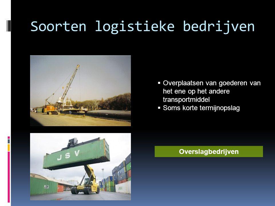 Soorten logistieke bedrijven  Overplaatsen van goederen van het ene op het andere transportmiddel  Soms korte termijnopslag Overslagbedrijven