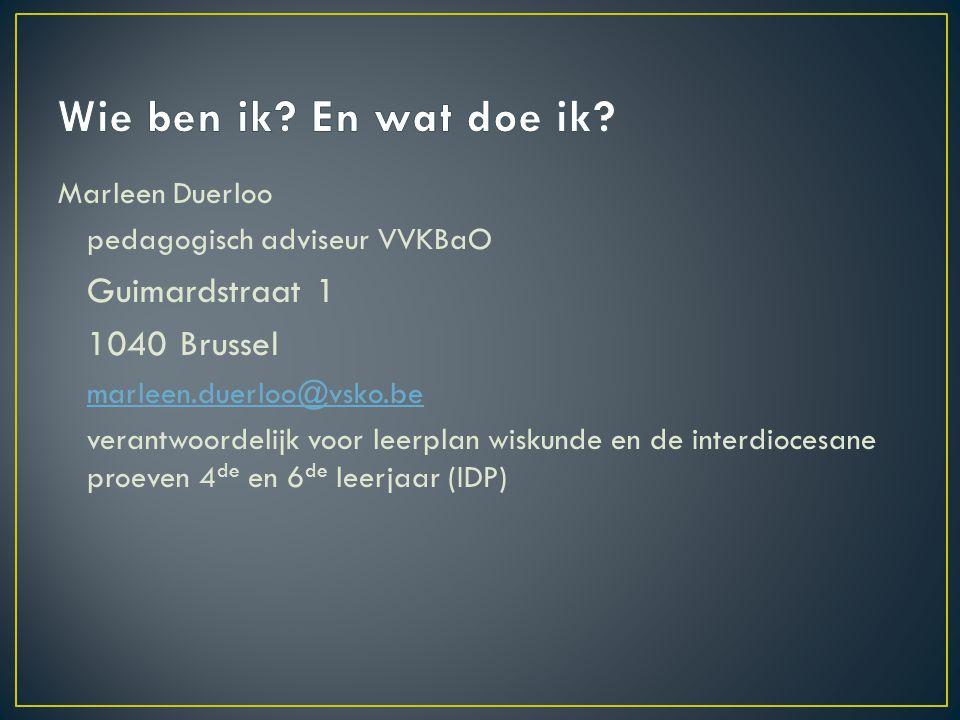 Marleen Duerloo pedagogisch adviseur VVKBaO Guimardstraat 1 1040 Brussel marleen.duerloo@vsko.be verantwoordelijk voor leerplan wiskunde en de interdiocesane proeven 4 de en 6 de leerjaar (IDP)