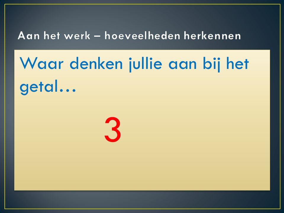Waar denken jullie aan bij het getal… 3 Waar denken jullie aan bij het getal… 3