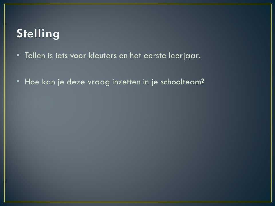 • Tellen is iets voor kleuters en het eerste leerjaar. • Hoe kan je deze vraag inzetten in je schoolteam?