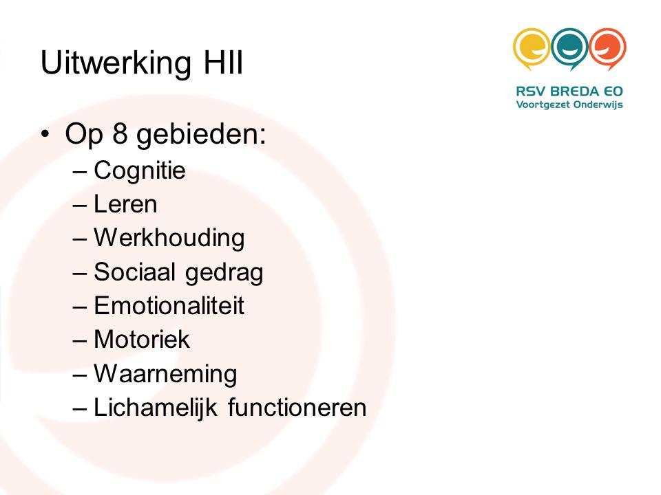 Uitwerking HII •Op 8 gebieden: –Cognitie –Leren –Werkhouding –Sociaal gedrag –Emotionaliteit –Motoriek –Waarneming –Lichamelijk functioneren