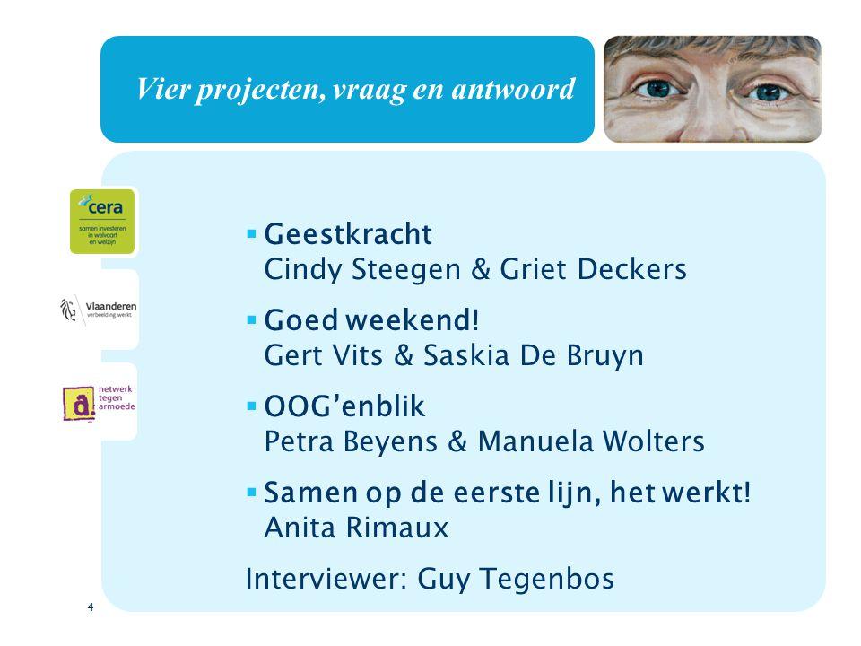4 Vier projecten, vraag en antwoord  Geestkracht Cindy Steegen & Griet Deckers  Goed weekend! Gert Vits & Saskia De Bruyn  OOG'enblik Petra Beyens