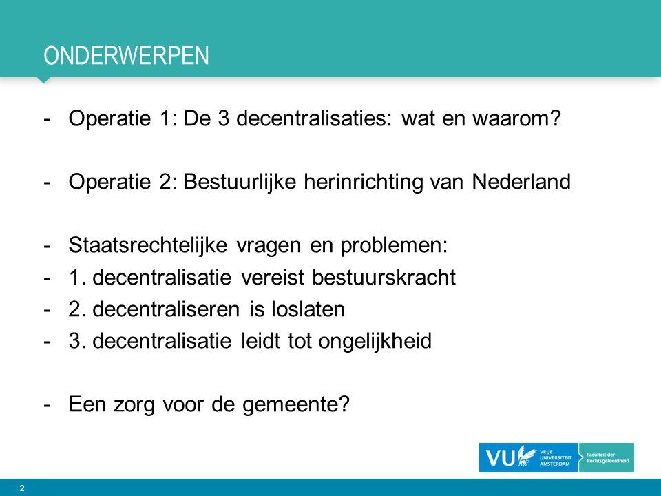 2 ONDERWERPEN -Operatie 1: De 3 decentralisaties: wat en waarom? -Operatie 2: Bestuurlijke herinrichting van Nederland -Staatsrechtelijke vragen en pr