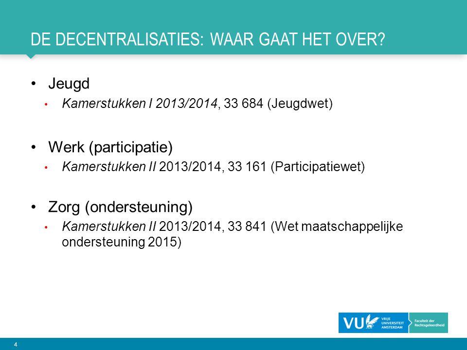 4 DE DECENTRALISATIES: WAAR GAAT HET OVER? •Jeugd • Kamerstukken I 2013/2014, 33 684 (Jeugdwet) •Werk (participatie) • Kamerstukken II 2013/2014, 33 1