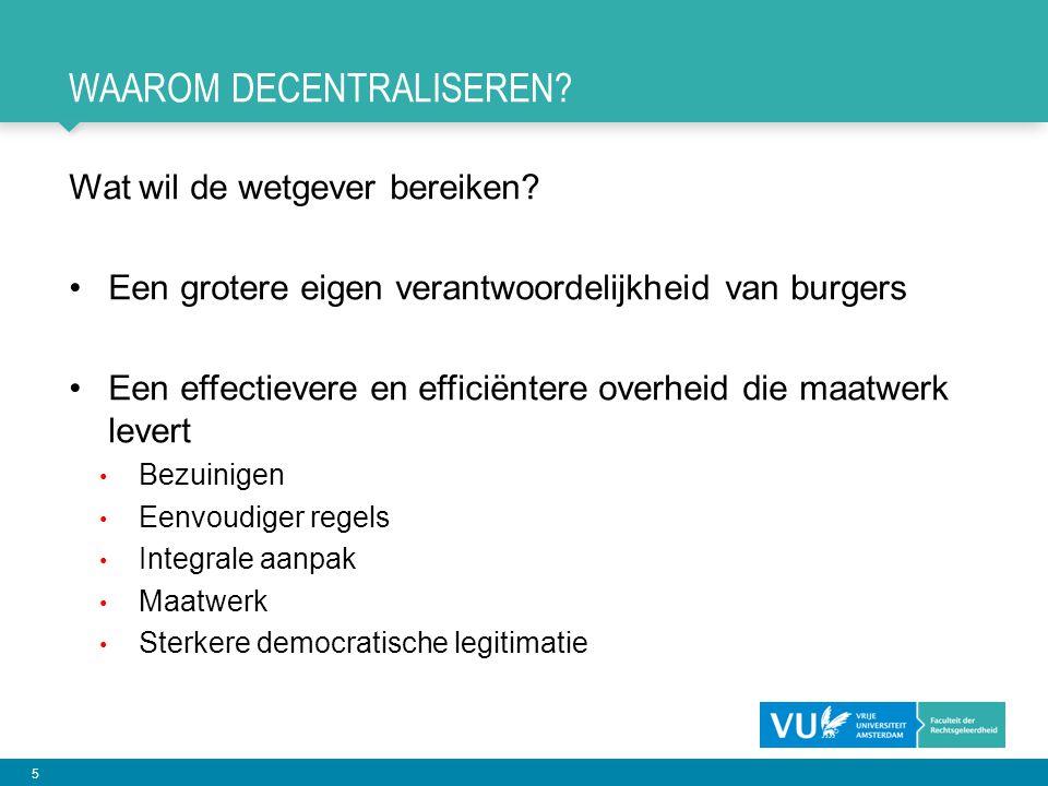 5 WAAROM DECENTRALISEREN? Wat wil de wetgever bereiken? •Een grotere eigen verantwoordelijkheid van burgers •Een effectievere en efficiëntere overheid