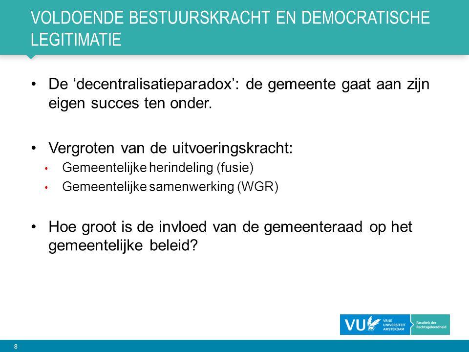 8 VOLDOENDE BESTUURSKRACHT EN DEMOCRATISCHE LEGITIMATIE •De 'decentralisatieparadox': de gemeente gaat aan zijn eigen succes ten onder. •Vergroten van