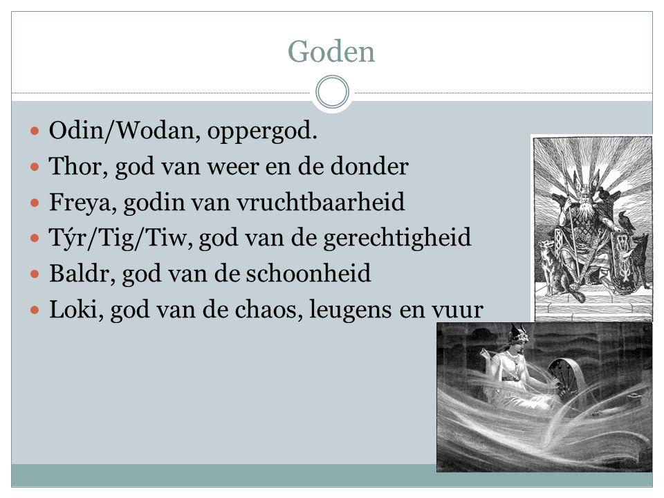 Goden  Odin/Wodan, oppergod.  Thor, god van weer en de donder  Freya, godin van vruchtbaarheid  Týr/Tig/Tiw, god van de gerechtigheid  Baldr, god