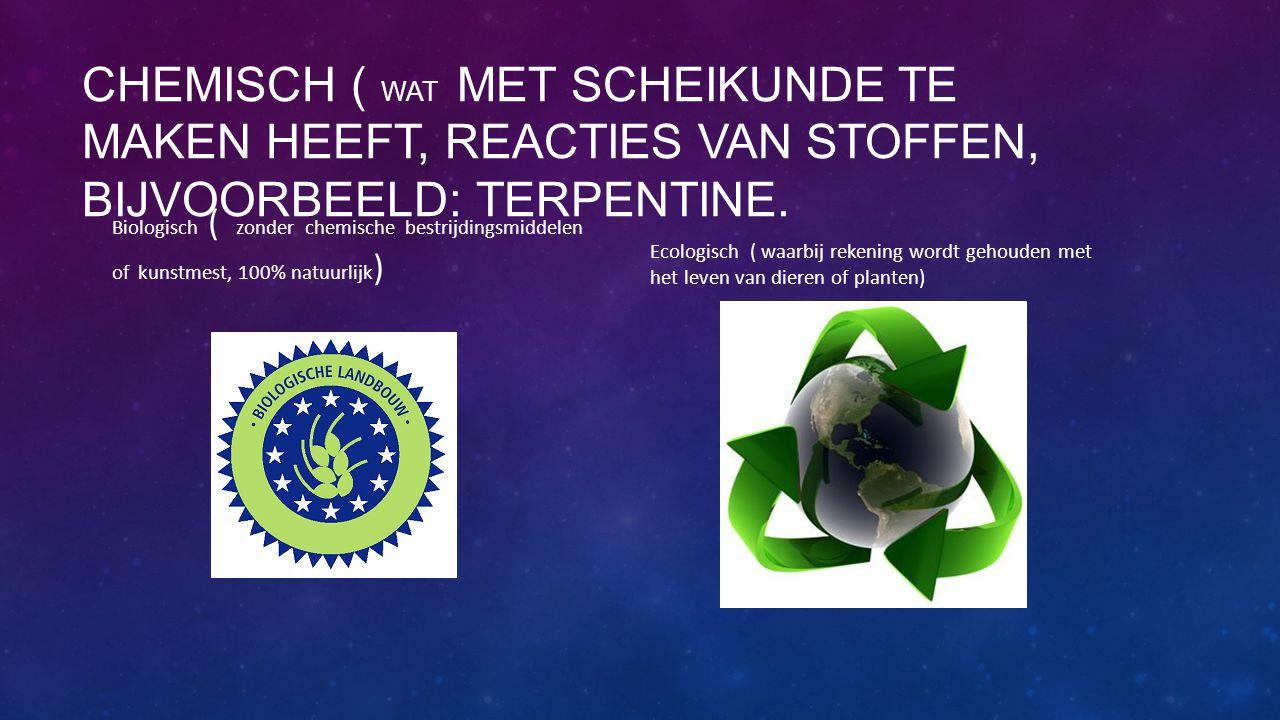 CHEMISCH ( WAT MET SCHEIKUNDE TE MAKEN HEEFT, REACTIES VAN STOFFEN, BIJVOORBEELD: TERPENTINE. Biologisch ( zonder chemische bestrijdingsmiddelen of ku
