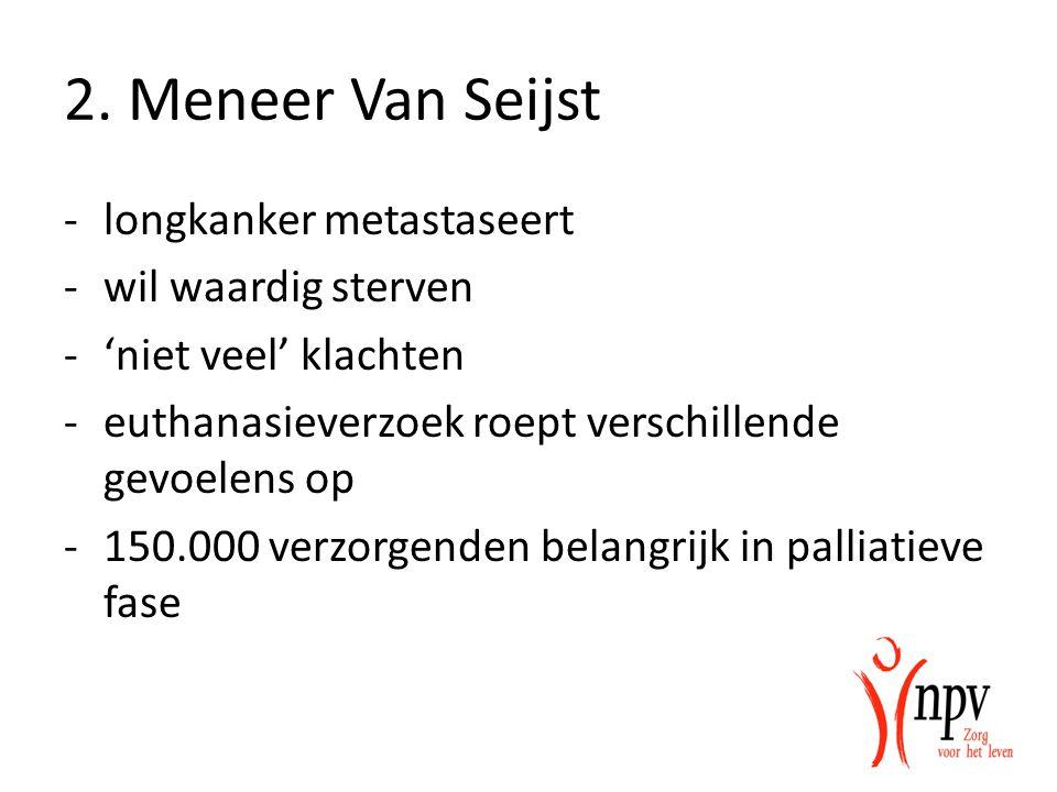 2. Meneer Van Seijst -longkanker metastaseert -wil waardig sterven -'niet veel' klachten -euthanasieverzoek roept verschillende gevoelens op -150.000