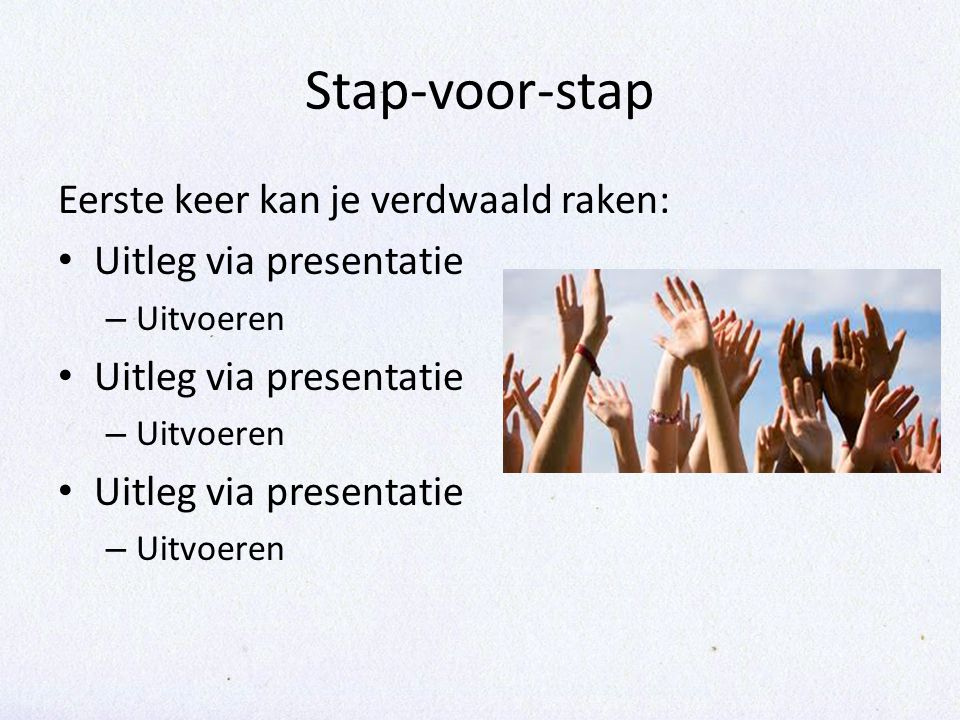 Stap-voor-stap Eerste keer kan je verdwaald raken: • Uitleg via presentatie – Uitvoeren • Uitleg via presentatie – Uitvoeren • Uitleg via presentatie – Uitvoeren