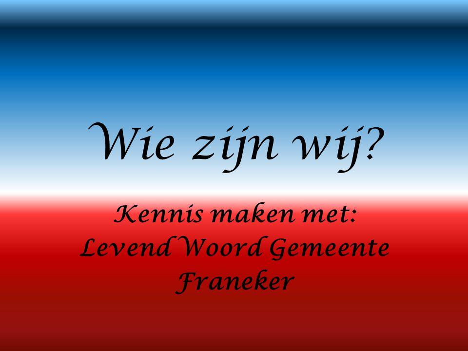 Wie zijn wij? Kennis maken met: Levend Woord Gemeente Franeker