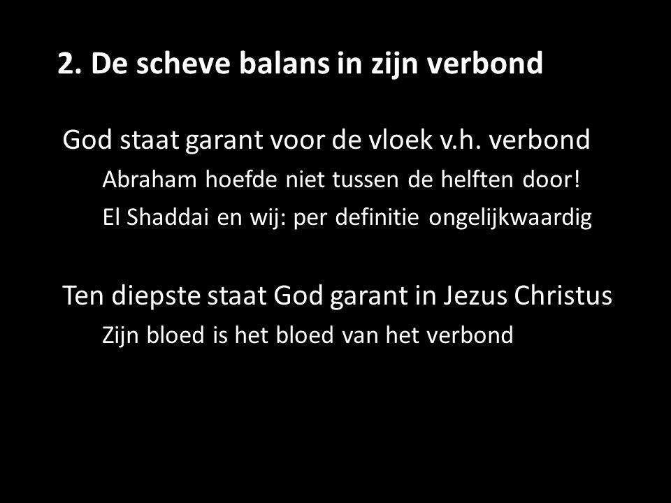 2. De scheve balans in zijn verbond God staat garant voor de vloek v.h. verbond Abraham hoefde niet tussen de helften door! El Shaddai en wij: per def