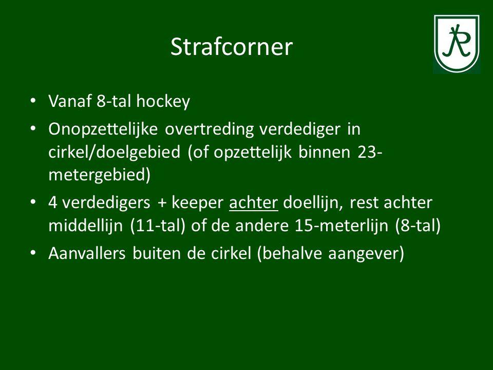 Strafcorner • Vanaf 8-tal hockey • Onopzettelijke overtreding verdediger in cirkel/doelgebied (of opzettelijk binnen 23- metergebied) • 4 verdedigers + keeper achter doellijn, rest achter middellijn (11-tal) of de andere 15-meterlijn (8-tal) • Aanvallers buiten de cirkel (behalve aangever)