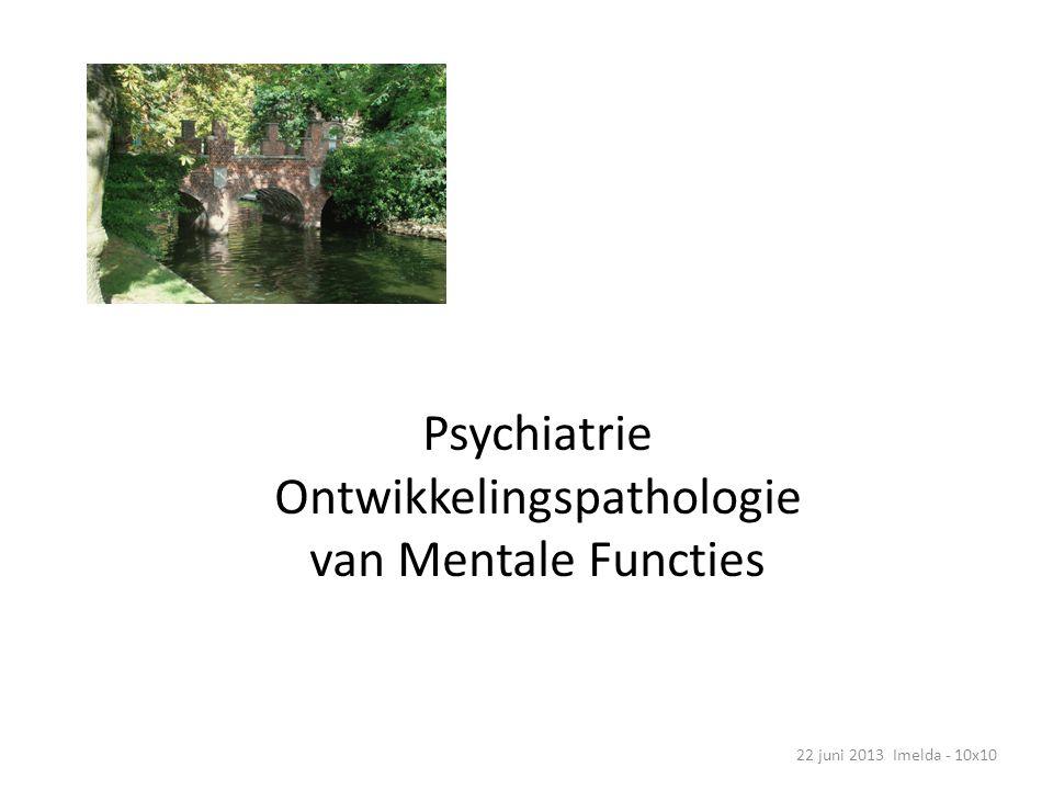 Psychiatrie Ontwikkelingspathologie van Mentale Functies 22 juni 2013 Imelda - 10x10