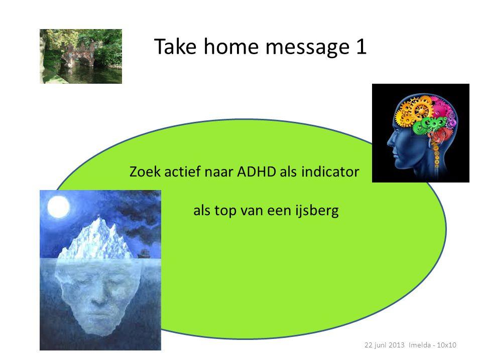 Take home message 1 22 juni 2013 Imelda - 10x10 Zoek actief naar ADHD als indicator als top van een ijsberg