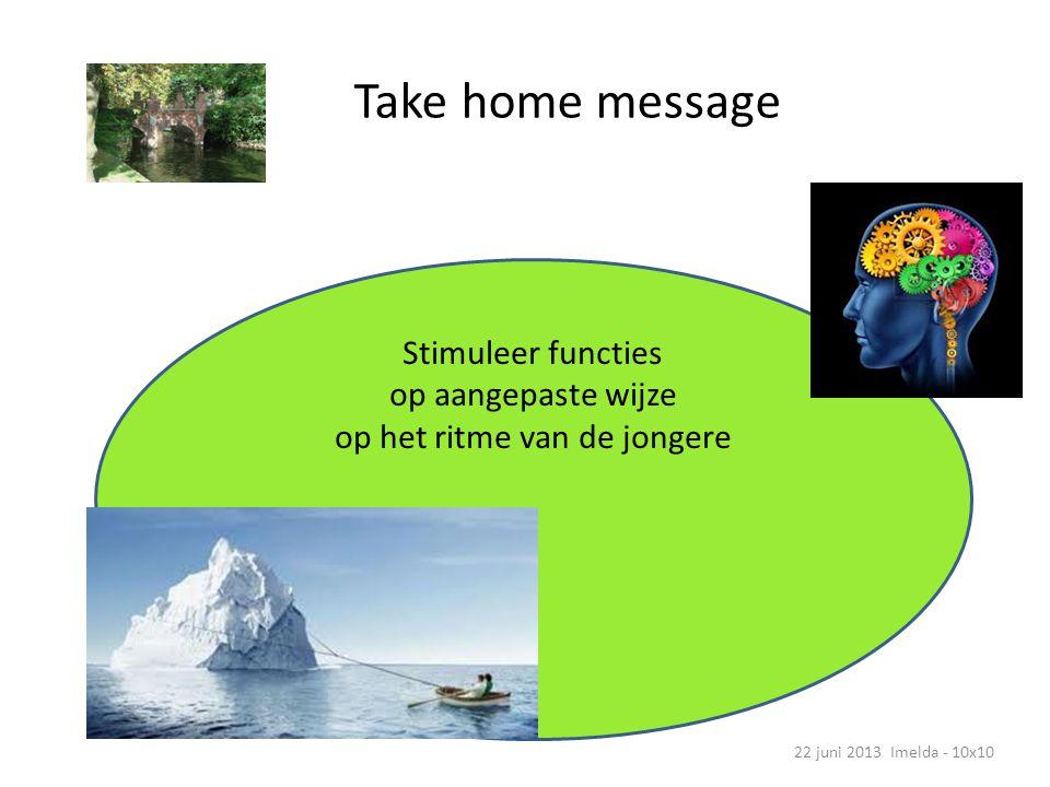 Take home message 22 juni 2013 Imelda - 10x10 Stimuleer functies op aangepaste wijze op het ritme van de jongere